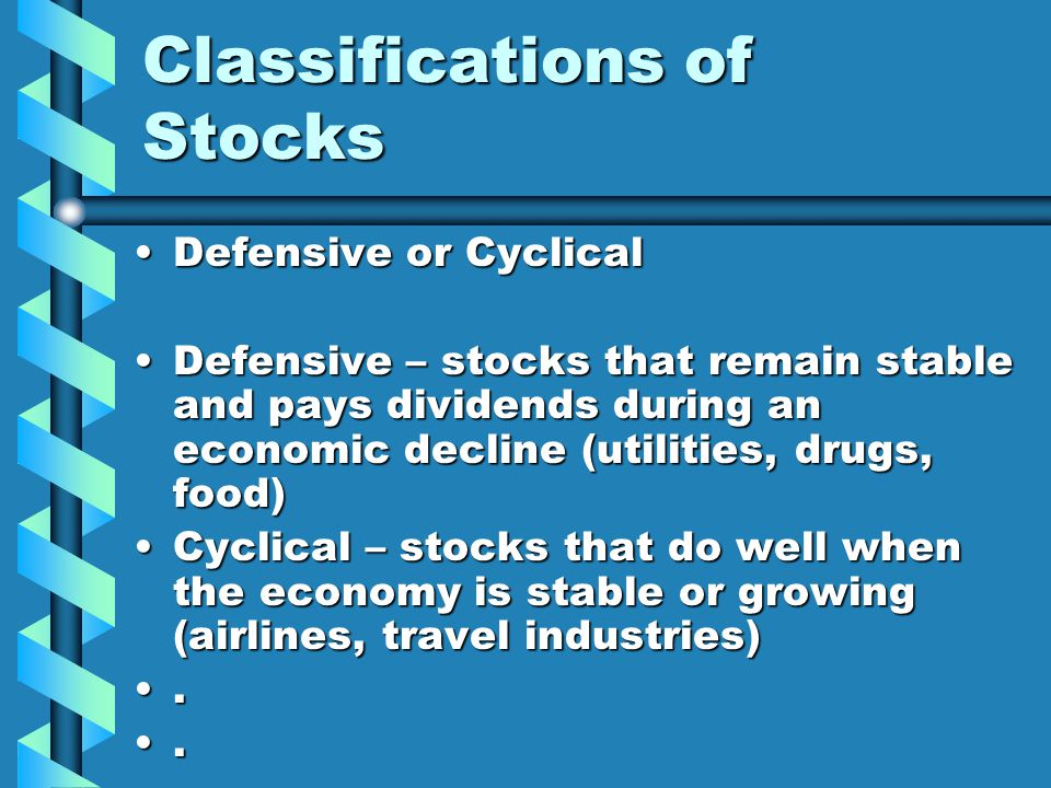Classifications of Stocks Defensive or Cyclical Defensive – stocks that remain stable and pays dividends during an economic decline (utilities, drugs, food) Cyclical – stocks that do well when the economy is stable or growing (airlines, travel industries)...