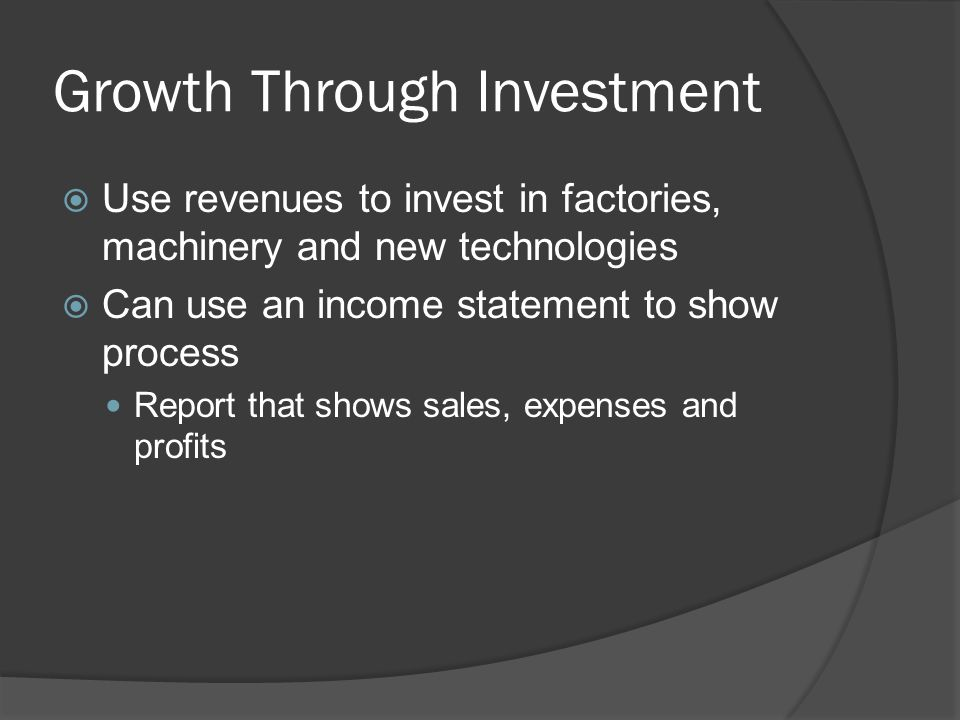 Growth Through Investment  Use revenues to invest in factories, machinery and new technologies  Can use an income statement to show process Report that shows sales, expenses and profits
