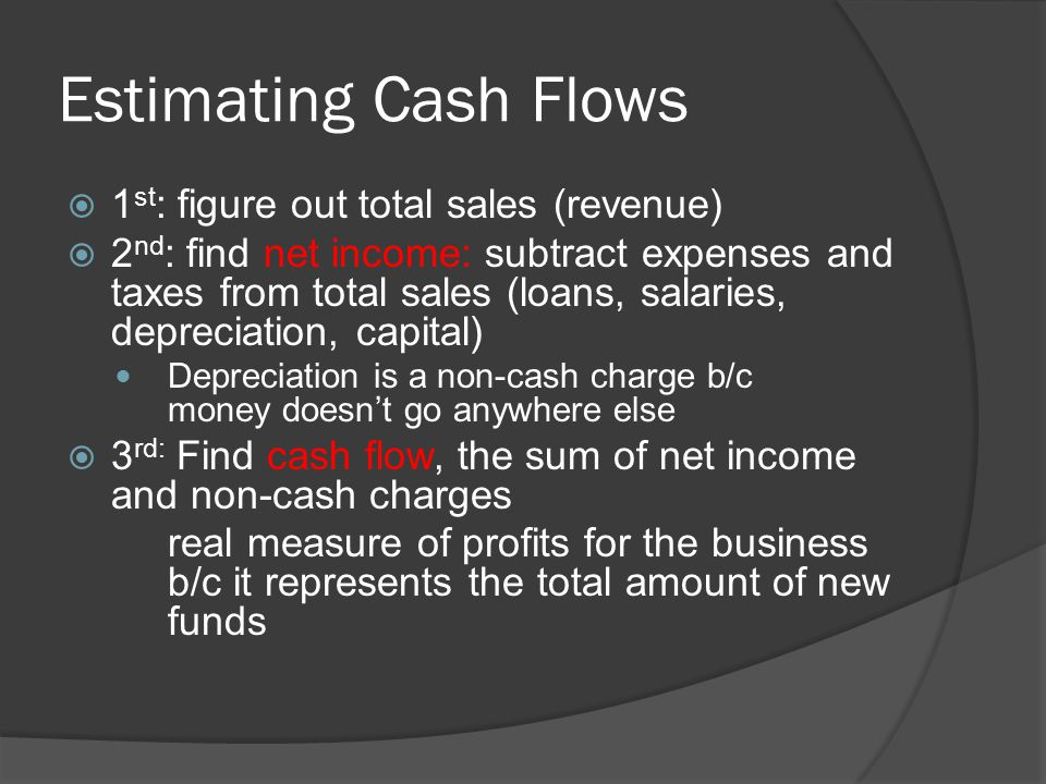 Estimating Cash Flows  1 st : figure out total sales (revenue)  2 nd : find net income: subtract expenses and taxes from total sales (loans, salaries, depreciation, capital) Depreciation is a non-cash charge b/c money doesn't go anywhere else  3 rd: Find cash flow, the sum of net income and non-cash charges real measure of profits for the business b/c it represents the total amount of new funds