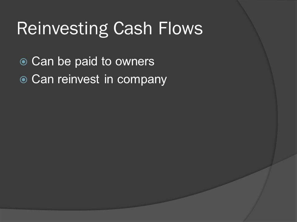 Reinvesting Cash Flows  Can be paid to owners  Can reinvest in company