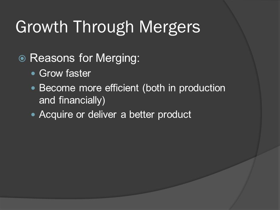 Growth Through Mergers  Reasons for Merging: Grow faster Become more efficient (both in production and financially) Acquire or deliver a better product