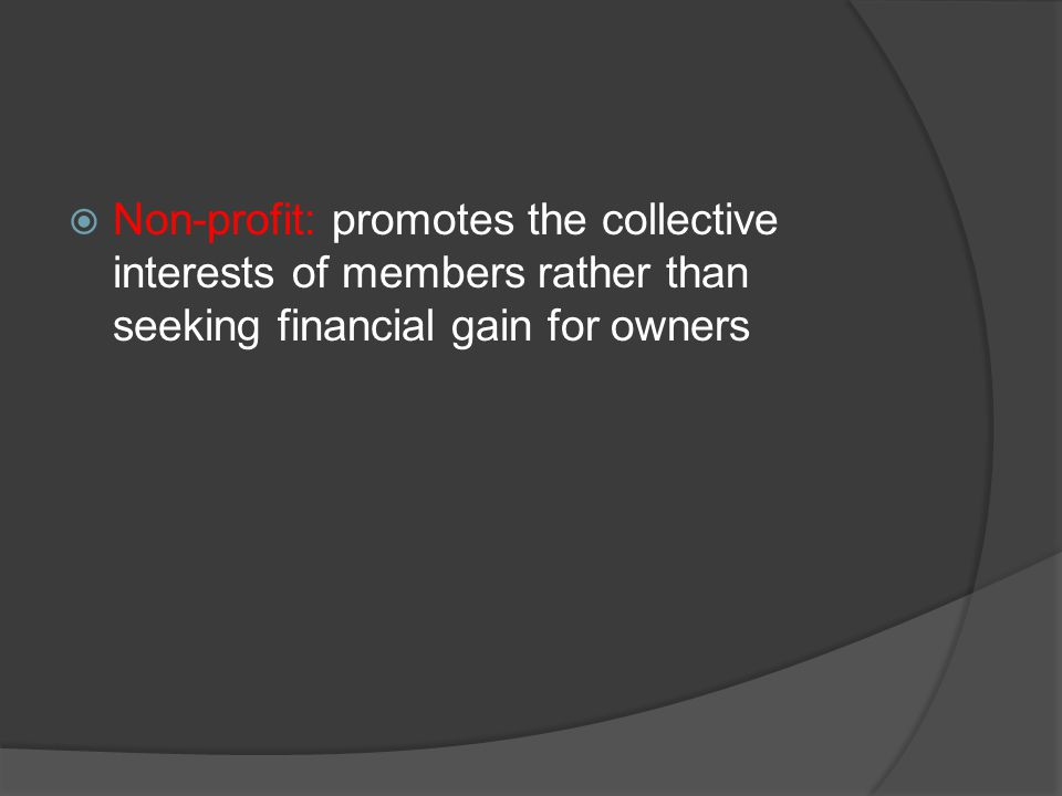  Non-profit: promotes the collective interests of members rather than seeking financial gain for owners