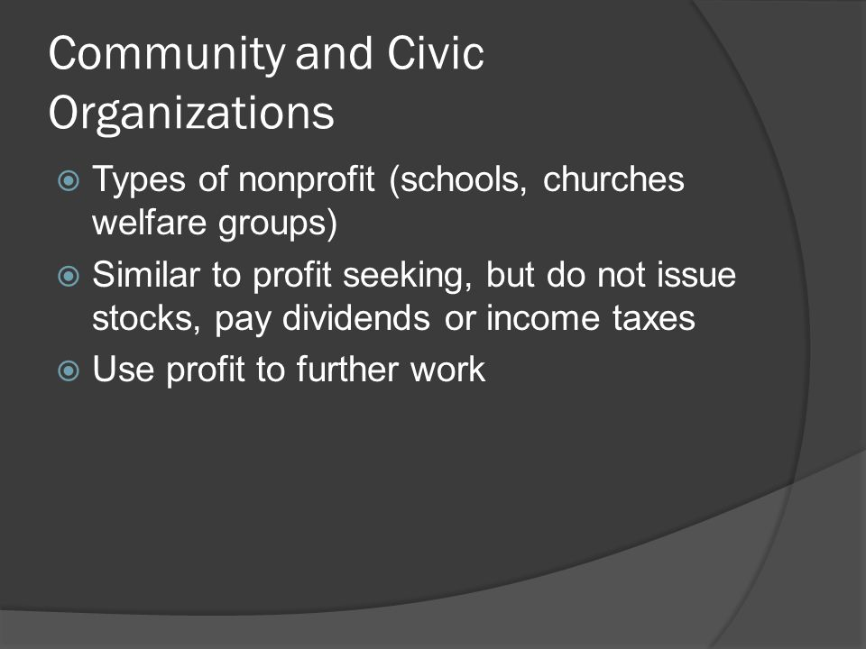 Community and Civic Organizations  Types of nonprofit (schools, churches welfare groups)  Similar to profit seeking, but do not issue stocks, pay dividends or income taxes  Use profit to further work