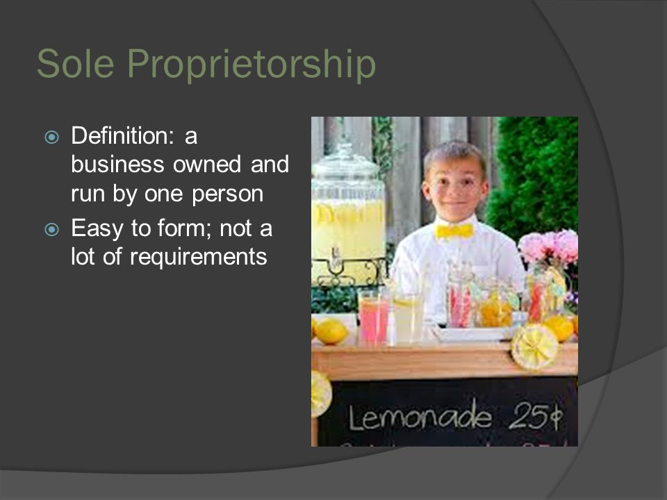 Sole Proprietorship  Advantages  Easy to start up/easy to get out  Relatively easy to manage; no consulting  No sharing of profits  No separate business income tax; just personal income tax  Personal psychological satisfaction  Disadvantages  Owner has unlimited liability or fully responsible  Difficult to raise financial capital  Could be difficult to operate efficiently  Owner sometimes has limited managerial experience  Difficult to attract qualified employees  Limited life
