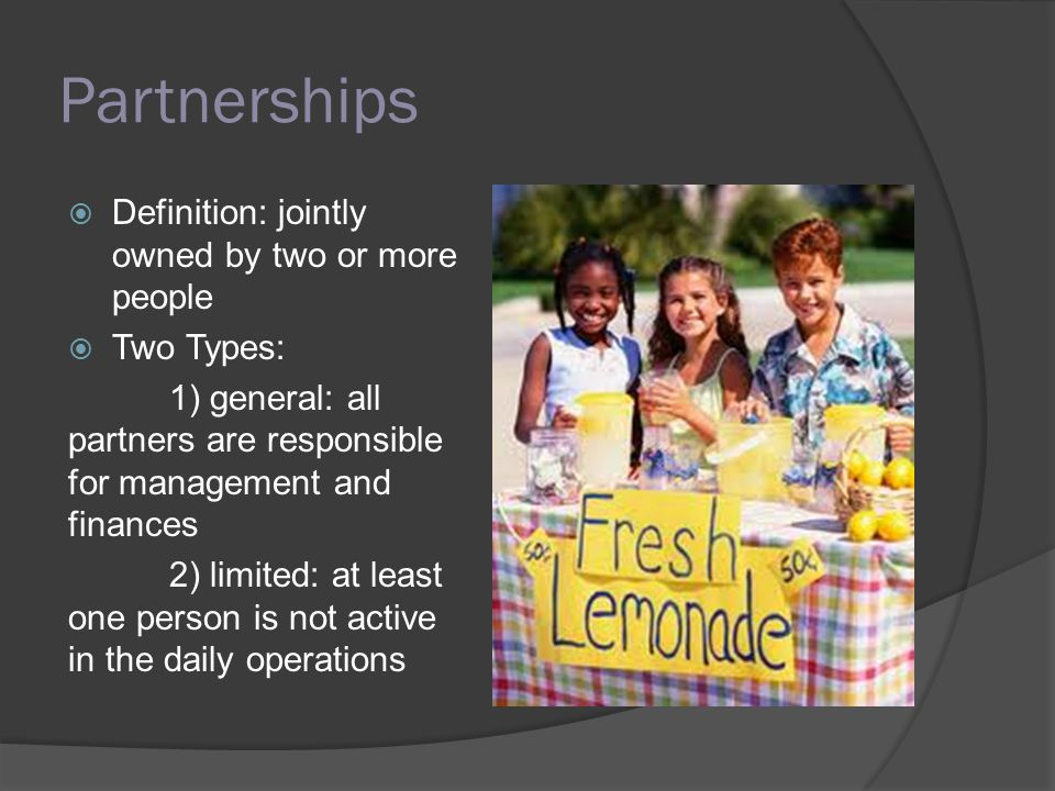 Partnerships  Advantages  Easy to start  Easy to manage  Lack of specific taxes  Easier to attract financial capital  A little more efficient  Easier to attract top talent  Disadvantages  Partners are responsible for one another; limited liability does exist, however  Limited life  Potential for conflict b/t partners