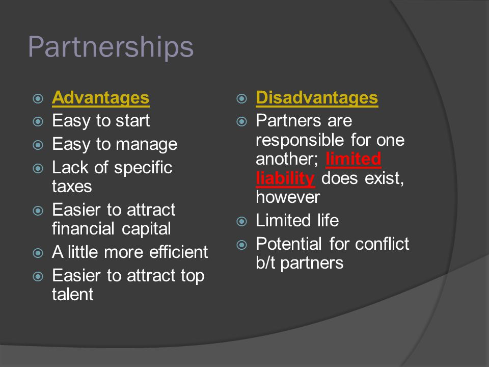 Partnerships  Advantages  Easy to start  Easy to manage  Lack of specific taxes  Easier to attract financial capital  A little more efficient  Easier to attract top talent  Disadvantages  Partners are responsible for one another; limited liability does exist, however  Limited life  Potential for conflict b/t partners