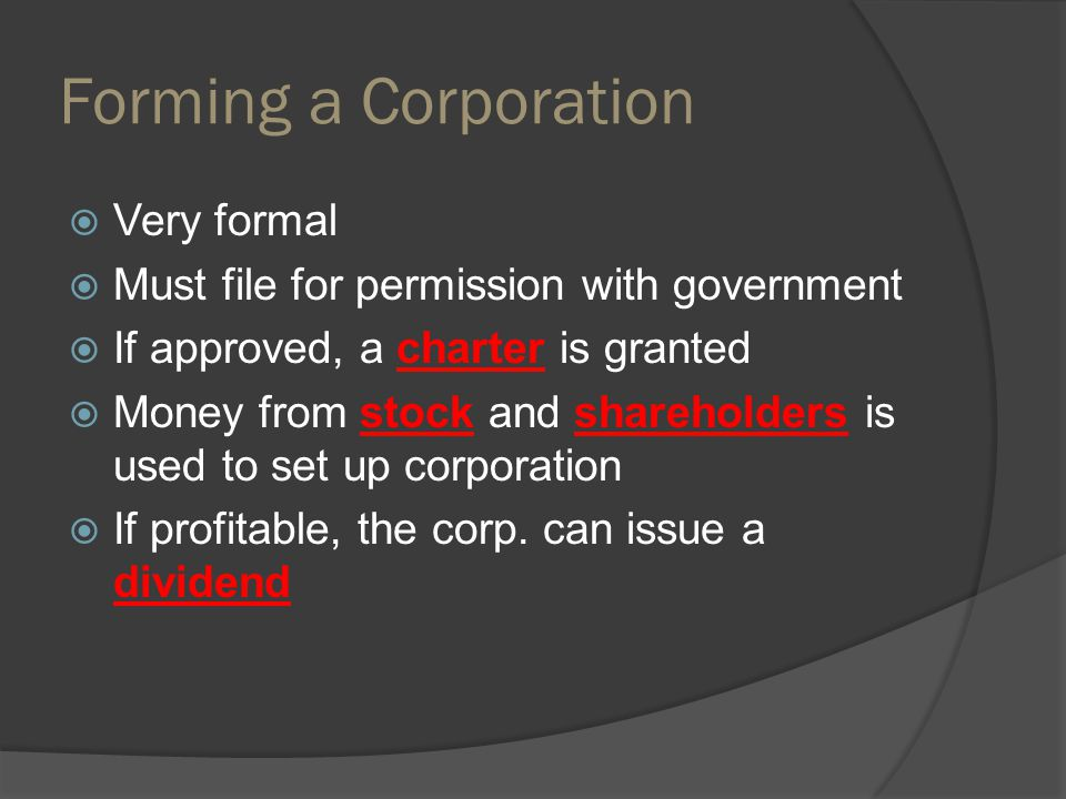 Forming a Corporation  Very formal  Must file for permission with government  If approved, a charter is granted  Money from stock and shareholders is used to set up corporation  If profitable, the corp.