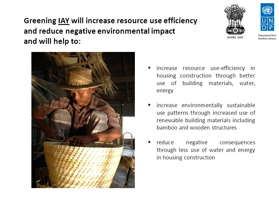 Greening IAY will increase resource use efficiency and reduce negative environmental impact and will help to:  increase resource use-efficiency in housing construction through better use of building materials, water, energy  increase environmentally sustainable use patterns through increased use of renewable building materials including bamboo and wooden structures  reduce negative consequences through less use of water and energy in housing construction