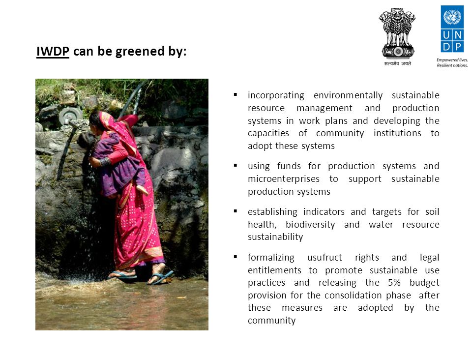 IWDP can be greened by:  incorporating environmentally sustainable resource management and production systems in work plans and developing the capacities of community institutions to adopt these systems  using funds for production systems and microenterprises to support sustainable production systems  establishing indicators and targets for soil health, biodiversity and water resource sustainability  formalizing usufruct rights and legal entitlements to promote sustainable use practices and releasing the 5% budget provision for the consolidation phase after these measures are adopted by the community