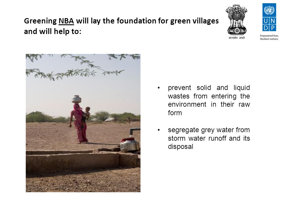 Greening NBA will lay the foundation for green villages and will help to: prevent solid and liquid wastes from entering the environment in their raw form segregate grey water from storm water runoff and its disposal