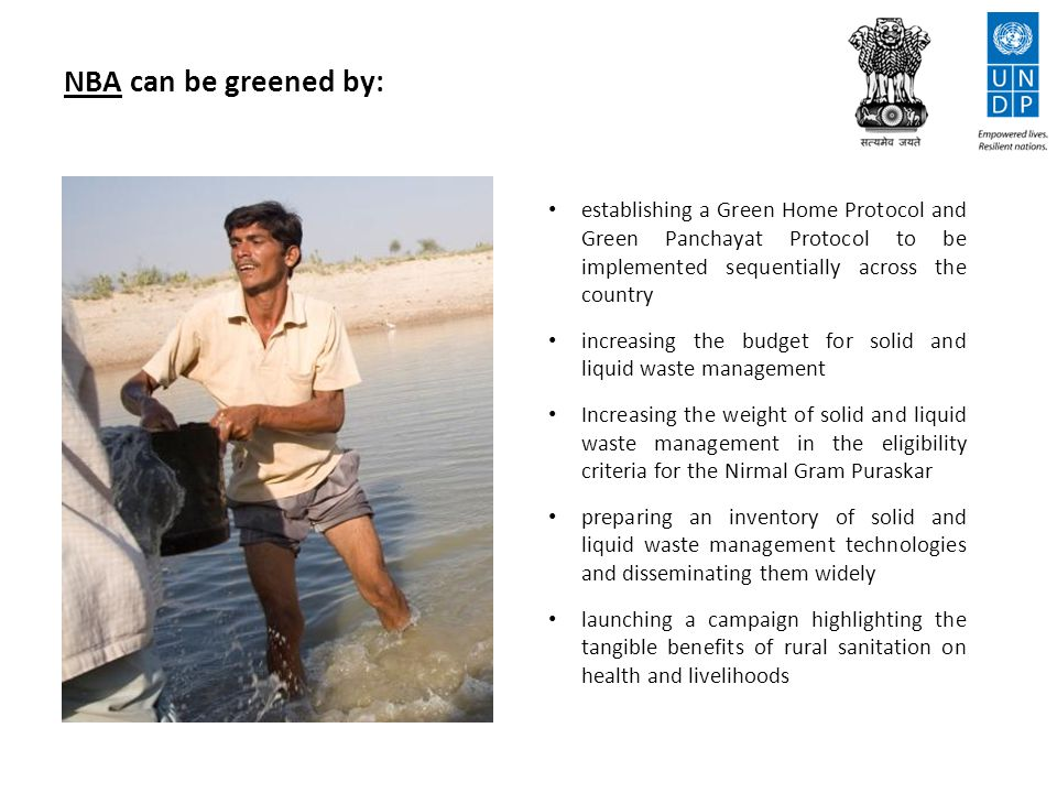 NBA can be greened by: establishing a Green Home Protocol and Green Panchayat Protocol to be implemented sequentially across the country increasing the budget for solid and liquid waste management Increasing the weight of solid and liquid waste management in the eligibility criteria for the Nirmal Gram Puraskar preparing an inventory of solid and liquid waste management technologies and disseminating them widely launching a campaign highlighting the tangible benefits of rural sanitation on health and livelihoods