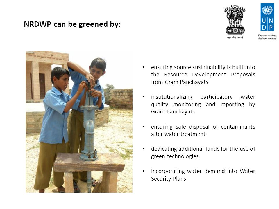 NRDWP can be greened by: ensuring source sustainability is built into the Resource Development Proposals from Gram Panchayats institutionalizing participatory water quality monitoring and reporting by Gram Panchayats ensuring safe disposal of contaminants after water treatment dedicating additional funds for the use of green technologies Incorporating water demand into Water Security Plans