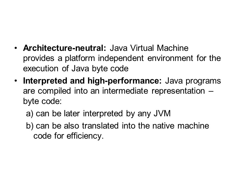 Architecture-neutral: Java Virtual Machine provides a platform independent environment for the execution of Java byte code Interpreted and high-performance: Java programs are compiled into an intermediate representation – byte code: a) can be later interpreted by any JVM b) can be also translated into the native machine code for efficiency.