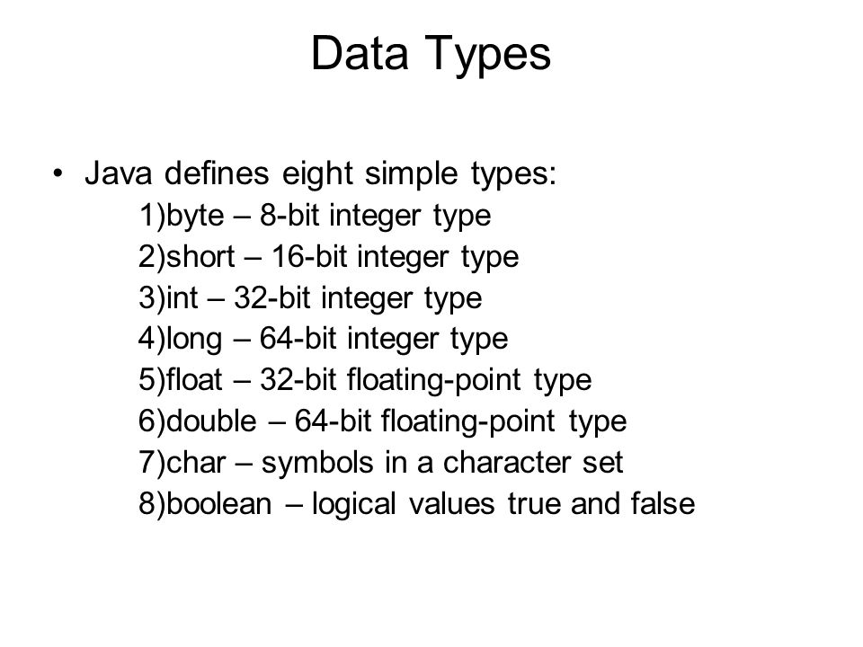 Data Types Java defines eight simple types: 1)byte – 8-bit integer type 2)short – 16-bit integer type 3)int – 32-bit integer type 4)long – 64-bit integer type 5)float – 32-bit floating-point type 6)double – 64-bit floating-point type 7)char – symbols in a character set 8)boolean – logical values true and false