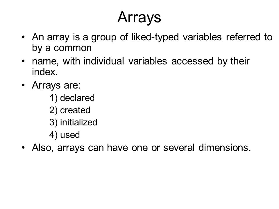 Arrays An array is a group of liked-typed variables referred to by a common name, with individual variables accessed by their index.