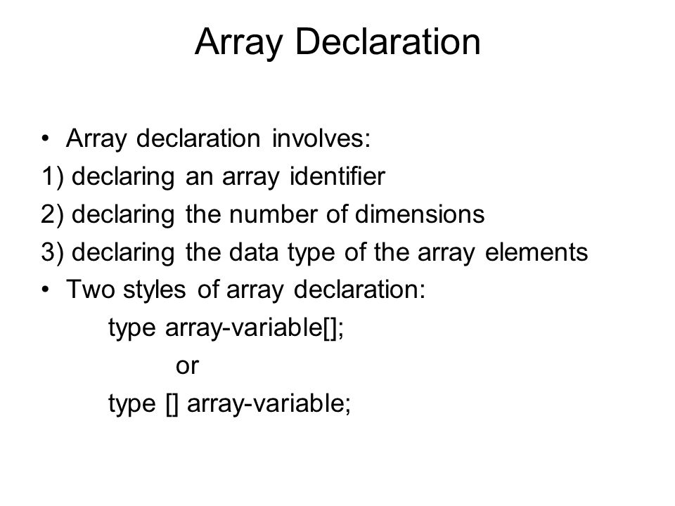Array Declaration Array declaration involves: 1) declaring an array identifier 2) declaring the number of dimensions 3) declaring the data type of the array elements Two styles of array declaration: type array-variable[]; or type [] array-variable;
