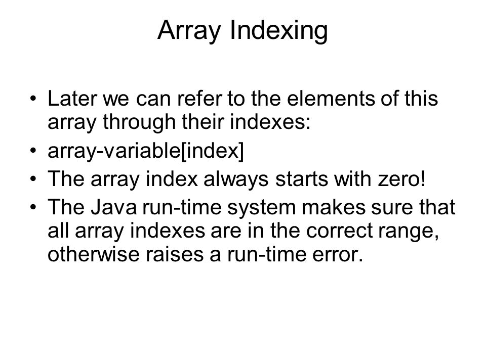 Array Indexing Later we can refer to the elements of this array through their indexes: array-variable[index] The array index always starts with zero.