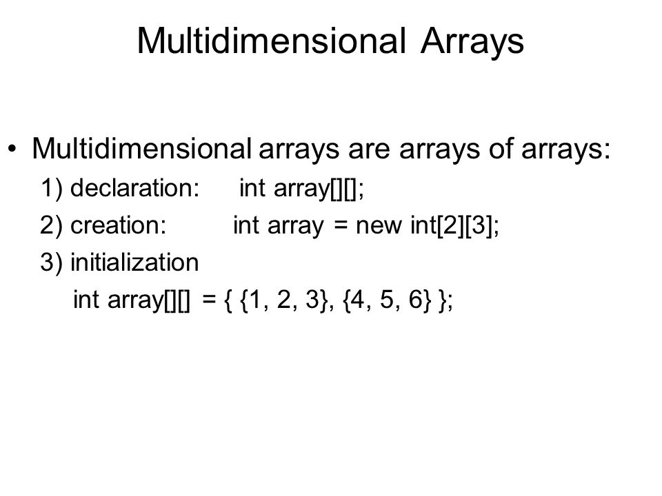 Multidimensional Arrays Multidimensional arrays are arrays of arrays: 1) declaration: int array[][]; 2) creation: int array = new int[2][3]; 3) initia