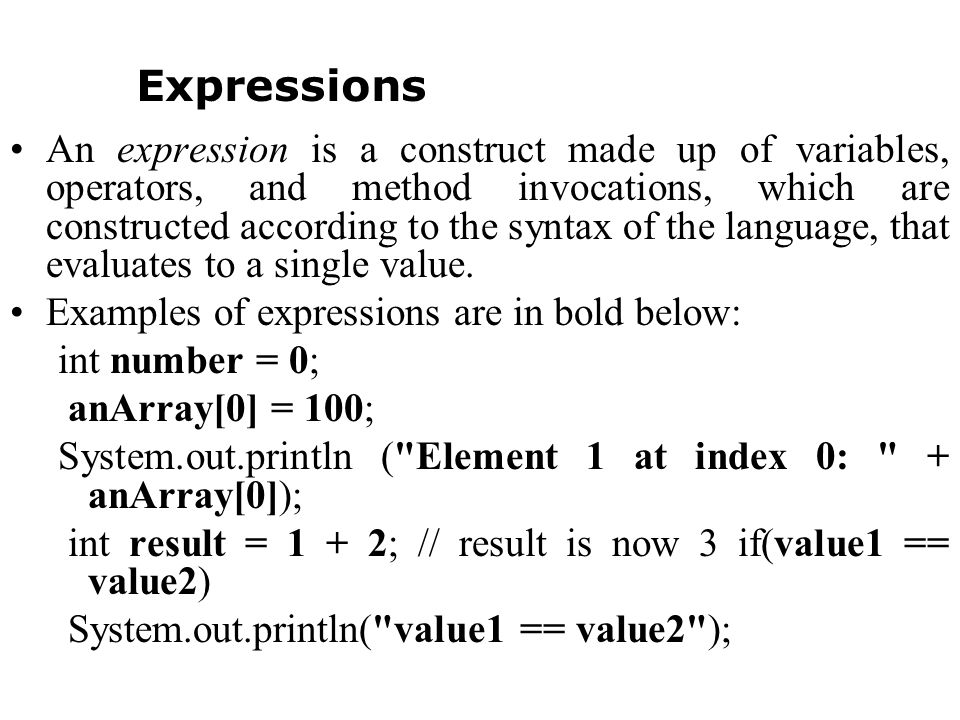 An expression is a construct made up of variables, operators, and method invocations, which are constructed according to the syntax of the language, that evaluates to a single value.