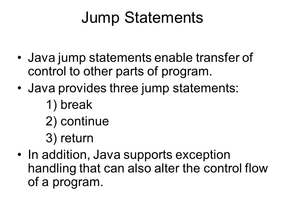 Jump Statements Java jump statements enable transfer of control to other parts of program.