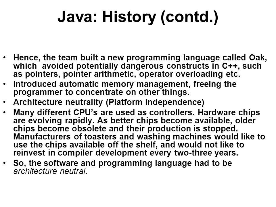 Java: History (contd.) Hence, the team built a new programming language called Oak, which avoided potentially dangerous constructs in C++, such as pointers, pointer arithmetic, operator overloading etc.