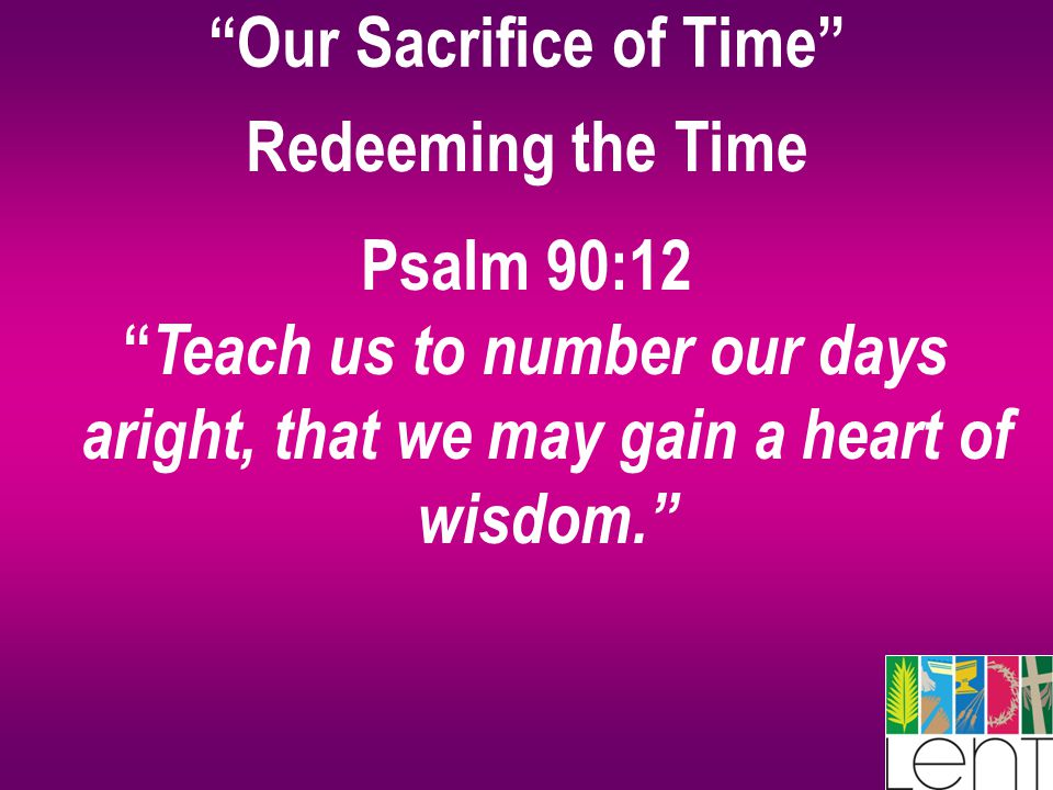 """Our Sacrifice of Time"" Redeeming the Time Psalm 90:12 "" Teach us to number our days aright, that we may gain a heart of wisdom."""