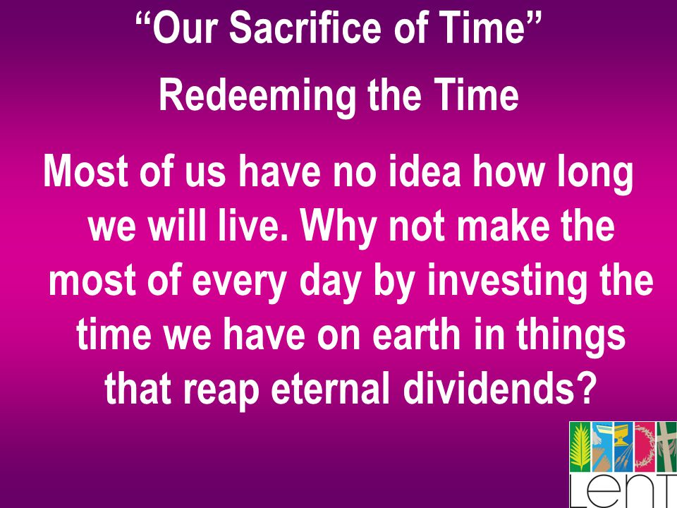 """Our Sacrifice of Time"" Redeeming the Time Most of us have no idea how long we will live. Why not make the most of every day by investing the time we"