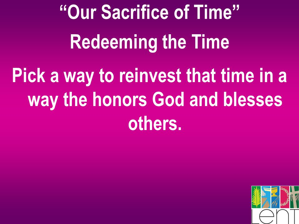 Our Sacrifice of Time Redeeming the Time Pick a way to reinvest that time in a way the honors God and blesses others.