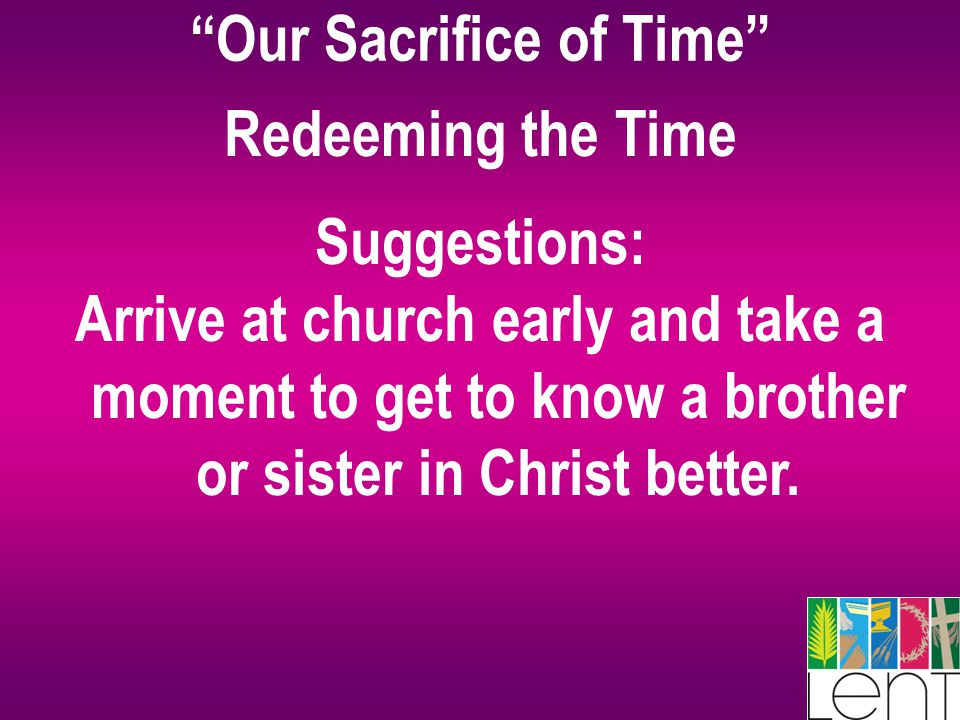 """Our Sacrifice of Time"" Redeeming the Time Suggestions: Arrive at church early and take a moment to get to know a brother or sister in Christ better."