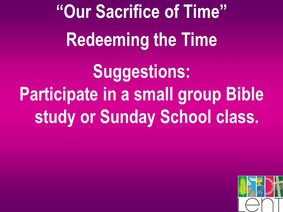 """Our Sacrifice of Time"" Redeeming the Time Suggestions: Participate in a small group Bible study or Sunday School class."