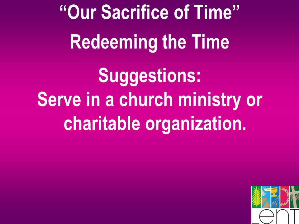 Our Sacrifice of Time Redeeming the Time Suggestions: Serve in a church ministry or charitable organization.