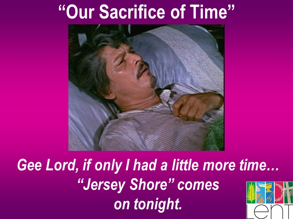 """Our Sacrifice of Time"" Gee Lord, if only I had a little more time… ""Jersey Shore"" comes on tonight."