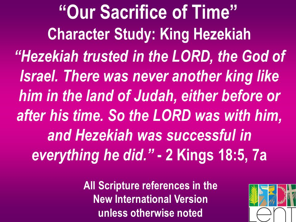"""Our Sacrifice of Time"" Character Study: King Hezekiah ""Hezekiah trusted in the LORD, the God of Israel. There was never another king like him in the"