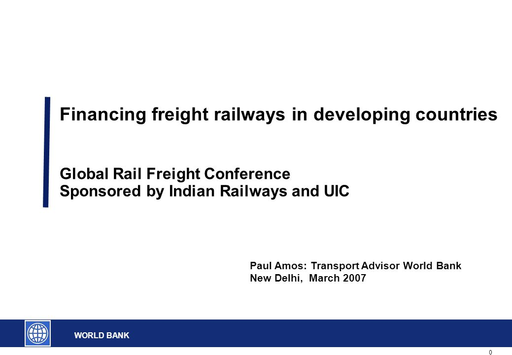 0 WORLD BANK Financing freight railways in developing countries Global Rail Freight Conference Sponsored by Indian Railways and UIC Paul Amos: Transpo