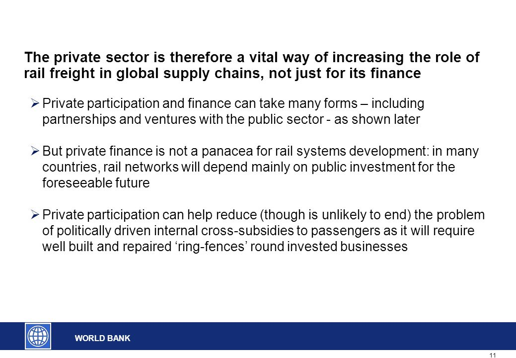 11 WORLD BANK The private sector is therefore a vital way of increasing the role of rail freight in global supply chains, not just for its finance  Private participation and finance can take many forms – including partnerships and ventures with the public sector - as shown later  But private finance is not a panacea for rail systems development: in many countries, rail networks will depend mainly on public investment for the foreseeable future  Private participation can help reduce (though is unlikely to end) the problem of politically driven internal cross-subsidies to passengers as it will require well built and repaired 'ring-fences' round invested businesses