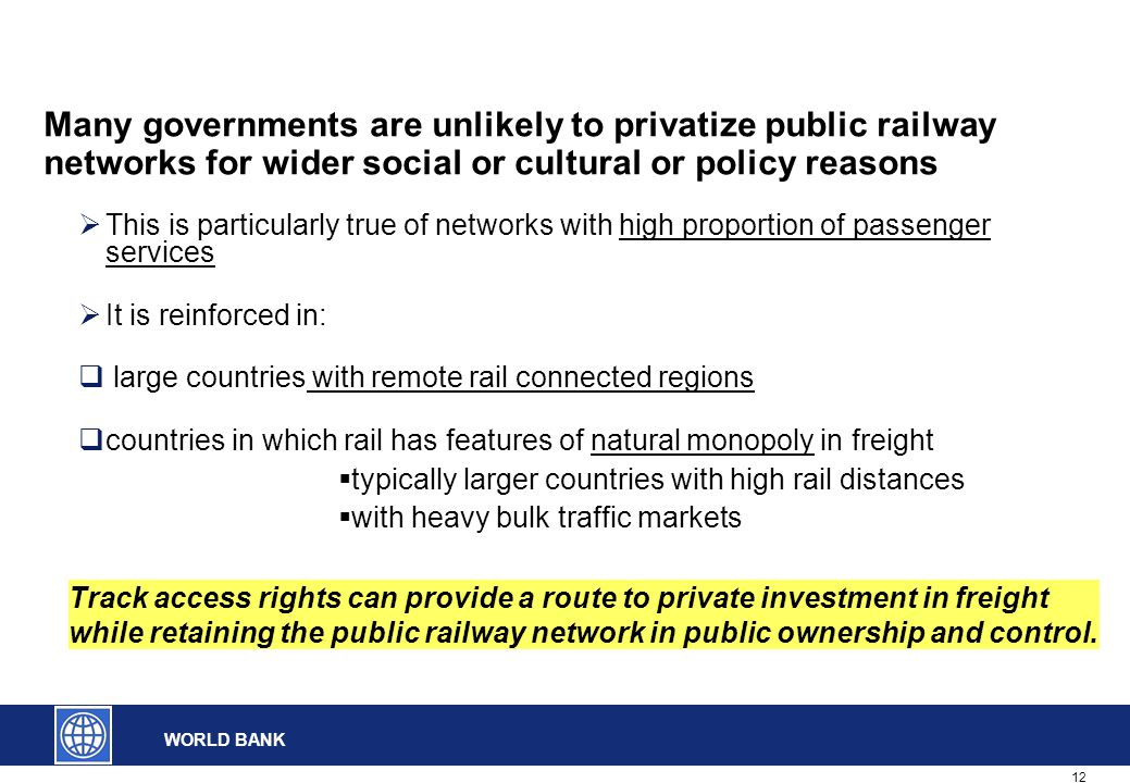 12 WORLD BANK Many governments are unlikely to privatize public railway networks for wider social or cultural or policy reasons  This is particularly