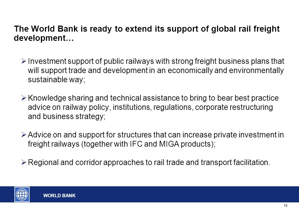 18 WORLD BANK The World Bank is ready to extend its support of global rail freight development…  Investment support of public railways with strong fr