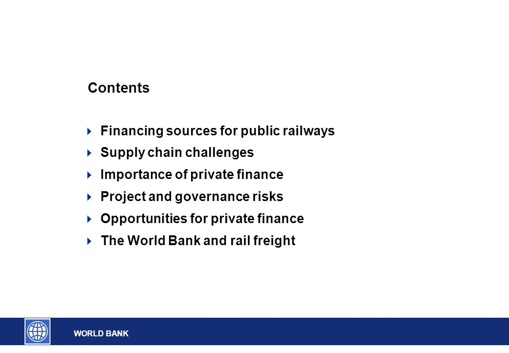 WORLD BANK Contents  Financing sources for public railways  Supply chain challenges  Importance of private finance  Project and governance risks  Opportunities for private finance  The World Bank and rail freight