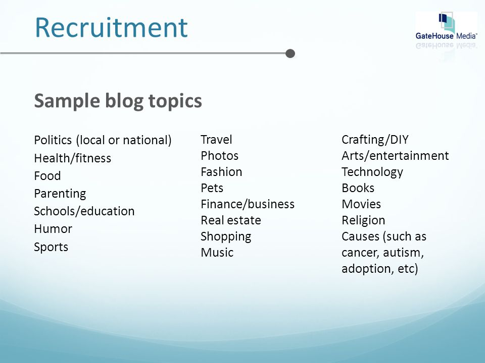 Recruitment Sample blog topics Travel Photos Fashion Pets Finance/business Real estate Shopping Music Crafting/DIY Arts/entertainment Technology Books Movies Religion Causes (such as cancer, autism, adoption, etc) Politics (local or national) Health/fitness Food Parenting Schools/education Humor Sports