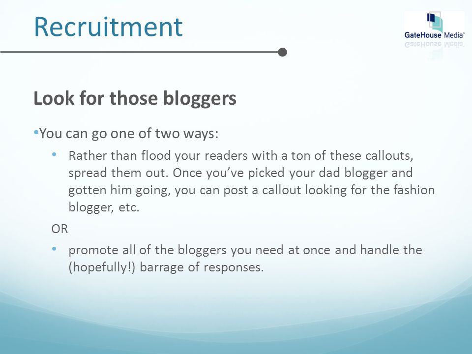 Recruitment Look for those bloggers You can go one of two ways: Rather than flood your readers with a ton of these callouts, spread them out.