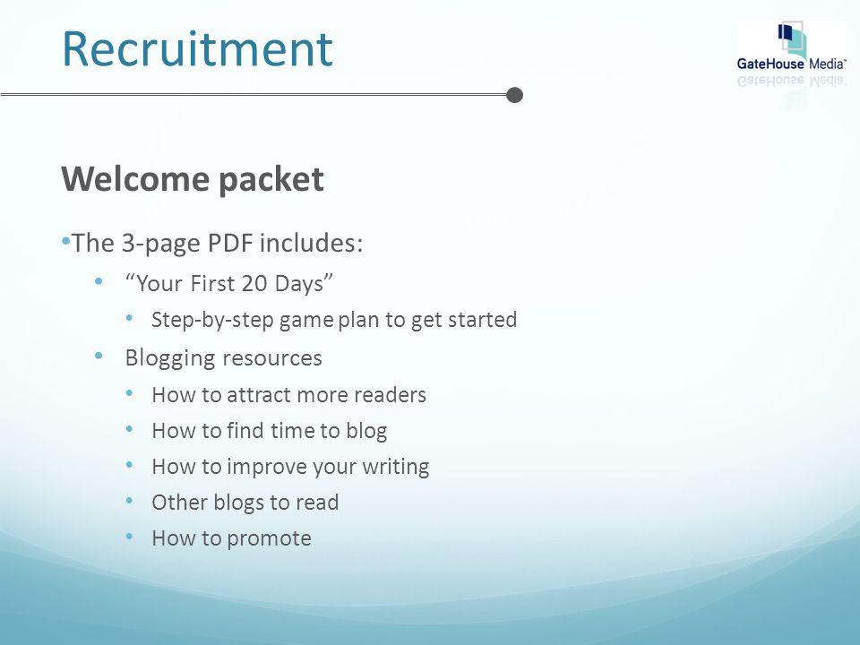 Recruitment Welcome packet The 3-page PDF includes: Your First 20 Days Step-by-step game plan to get started Blogging resources How to attract more readers How to find time to blog How to improve your writing Other blogs to read How to promote