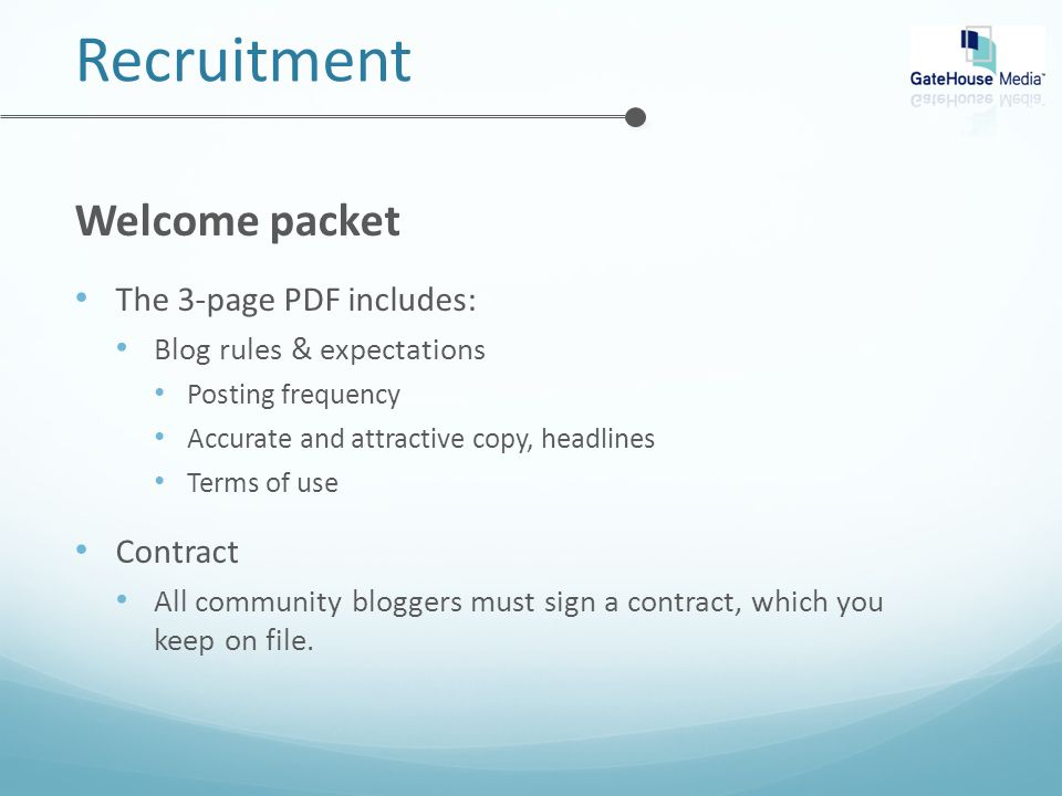 Recruitment Welcome packet The 3-page PDF includes: Blog rules & expectations Posting frequency Accurate and attractive copy, headlines Terms of use Contract All community bloggers must sign a contract, which you keep on file.