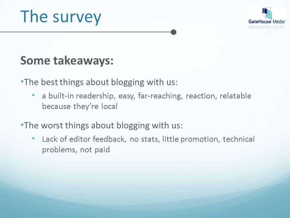 The survey Some takeaways: The best things about blogging with us: a built-in readership, easy, far-reaching, reaction, relatable because they're local The worst things about blogging with us: Lack of editor feedback, no stats, little promotion, technical problems, not paid
