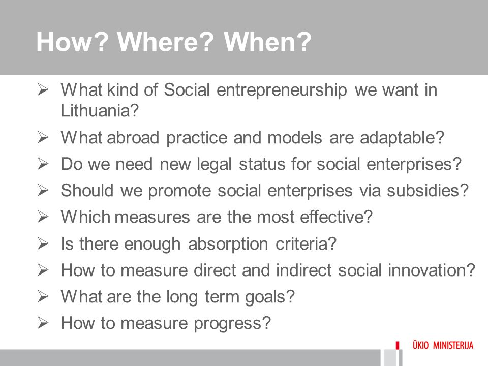 How? Where? When?  What kind of Social entrepreneurship we want in Lithuania?  What abroad practice and models are adaptable?  Do we need new legal