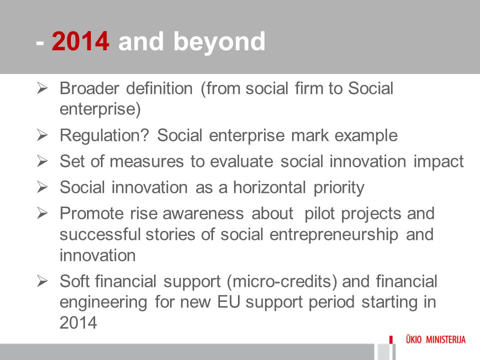 - 2014 and beyond  Broader definition (from social firm to Social enterprise)  Regulation? Social enterprise mark example  Set of measures to evalu
