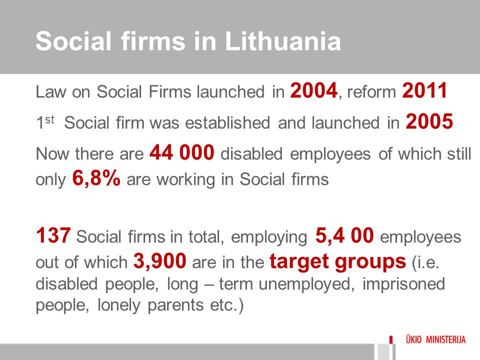 Social firms in Lithuania Law on Social Firms launched in 2004, reform 2011 1 st Social firm was established and launched in 2005 Now there are 44 000