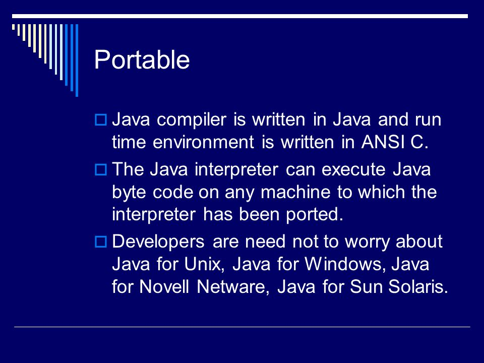 Portable  Java compiler is written in Java and run time environment is written in ANSI C.