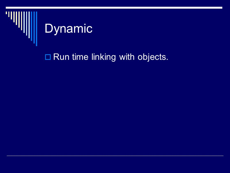 Dynamic  Run time linking with objects.