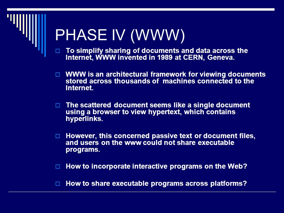 PHASE IV (WWW)  To simplify sharing of documents and data across the Internet, WWW invented in 1989 at CERN, Geneva.