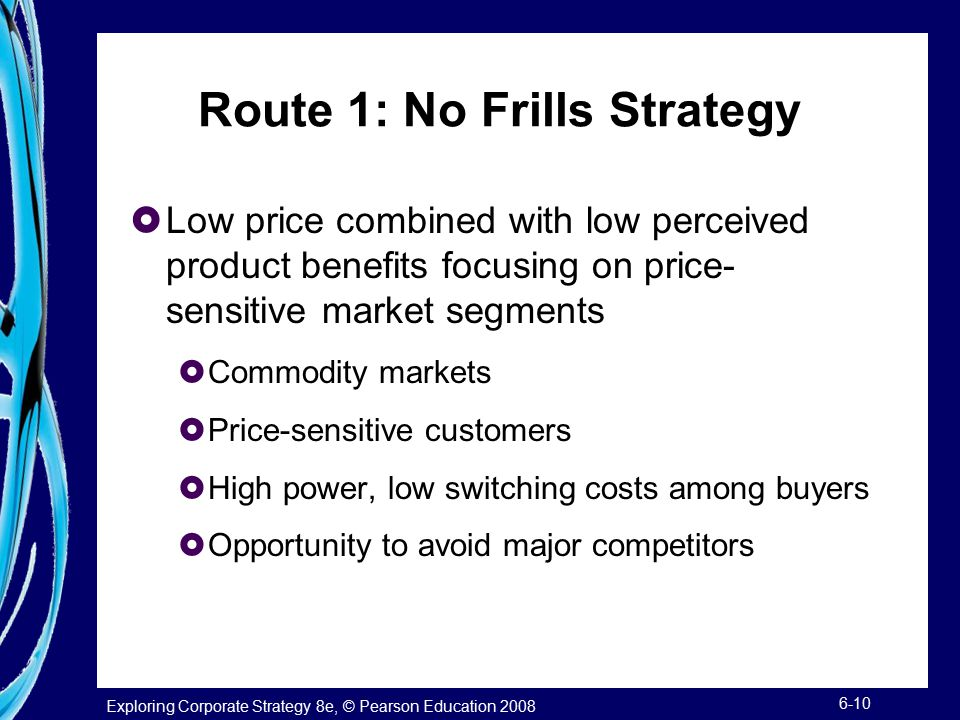 Exploring Corporate Strategy 8e, © Pearson Education 2008 6-10 Route 1: No Frills Strategy  Low price combined with low perceived product benefits fo
